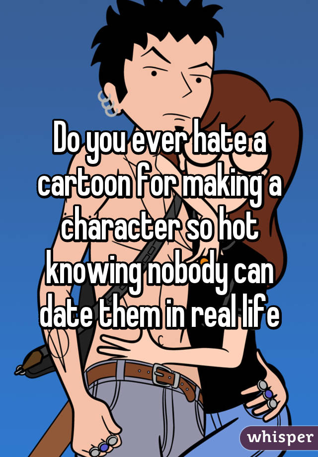 Do you ever hate a cartoon for making a character so hot knowing nobody can date them in real life