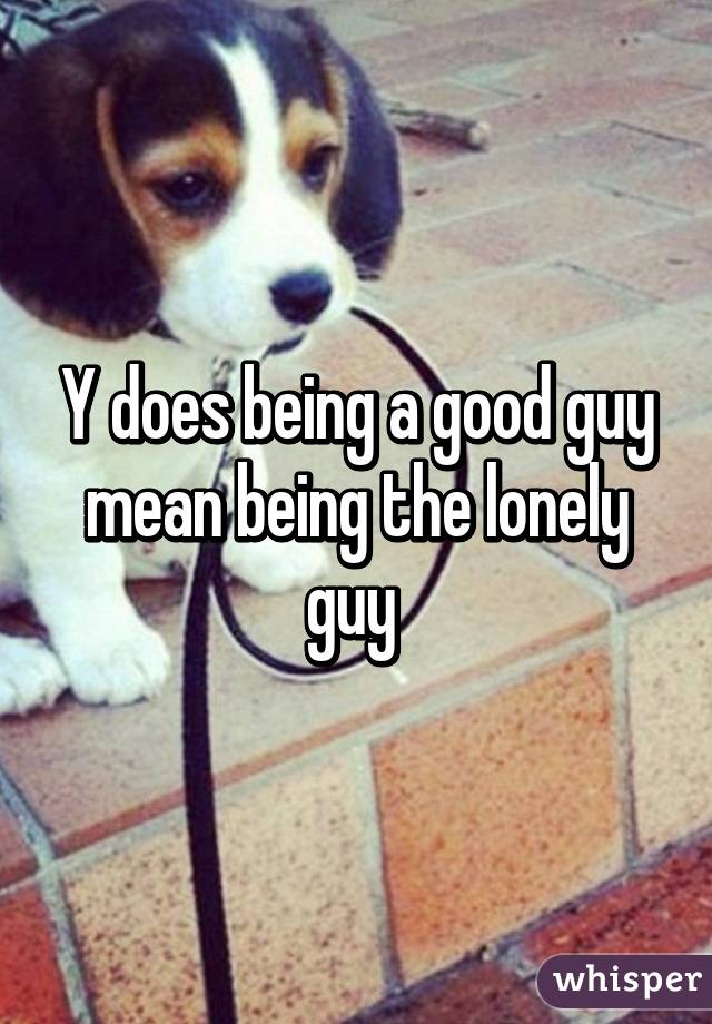 Y does being a good guy mean being the lonely guy