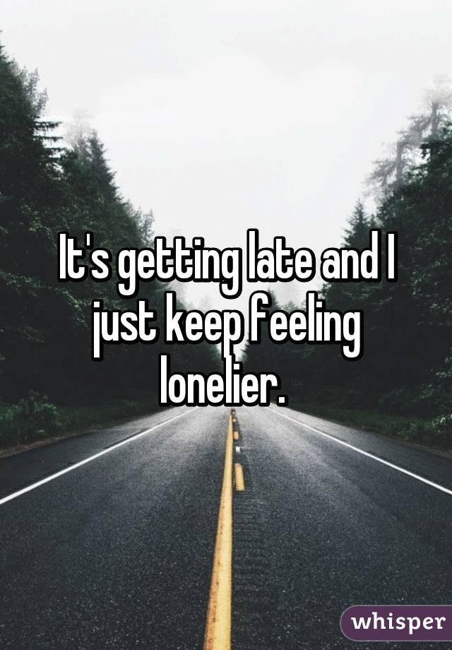 It's getting late and I just keep feeling lonelier.