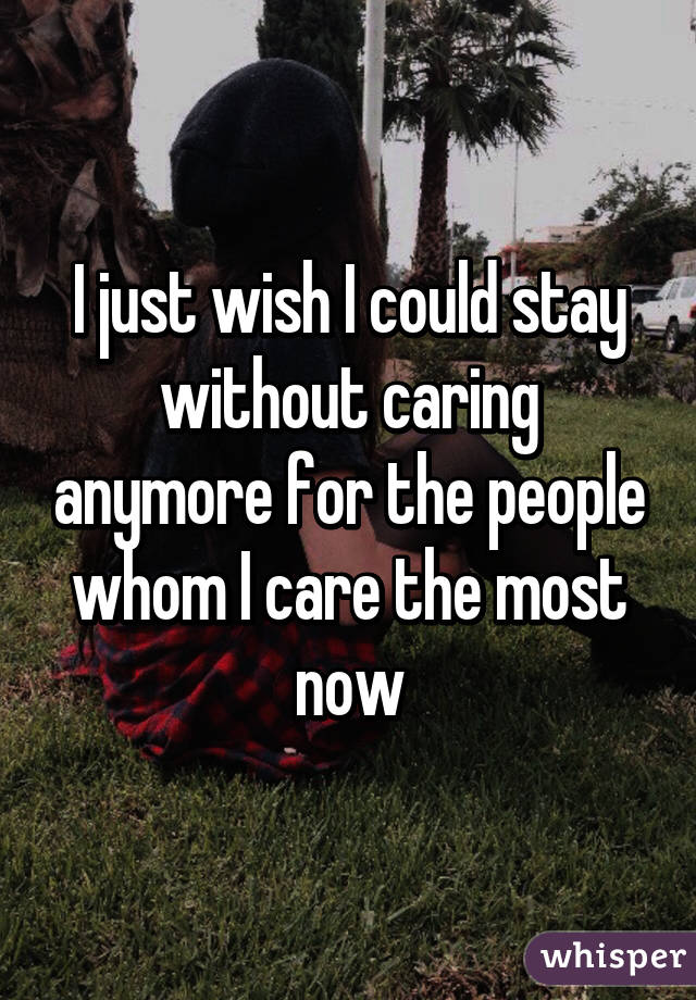 I just wish I could stay without caring anymore for the people whom I care the most now