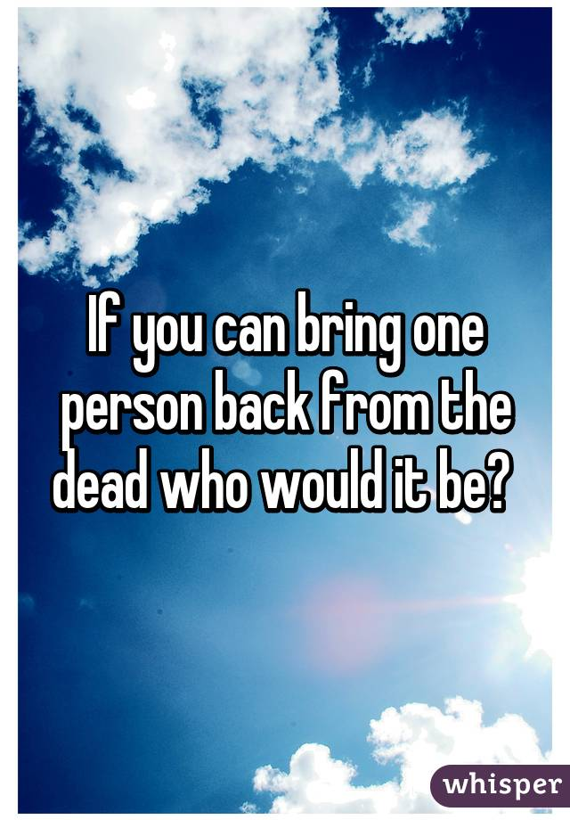 If you can bring one person back from the dead who would it be?
