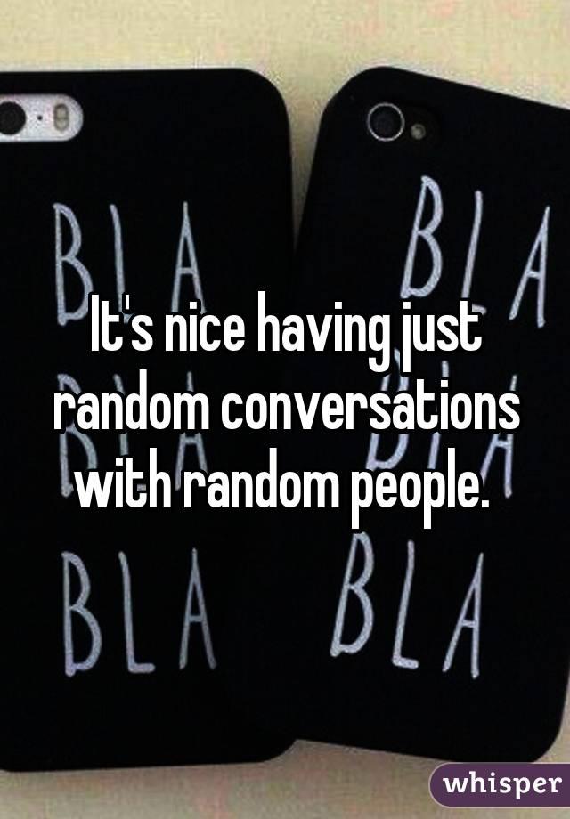 It's nice having just random conversations with random people.