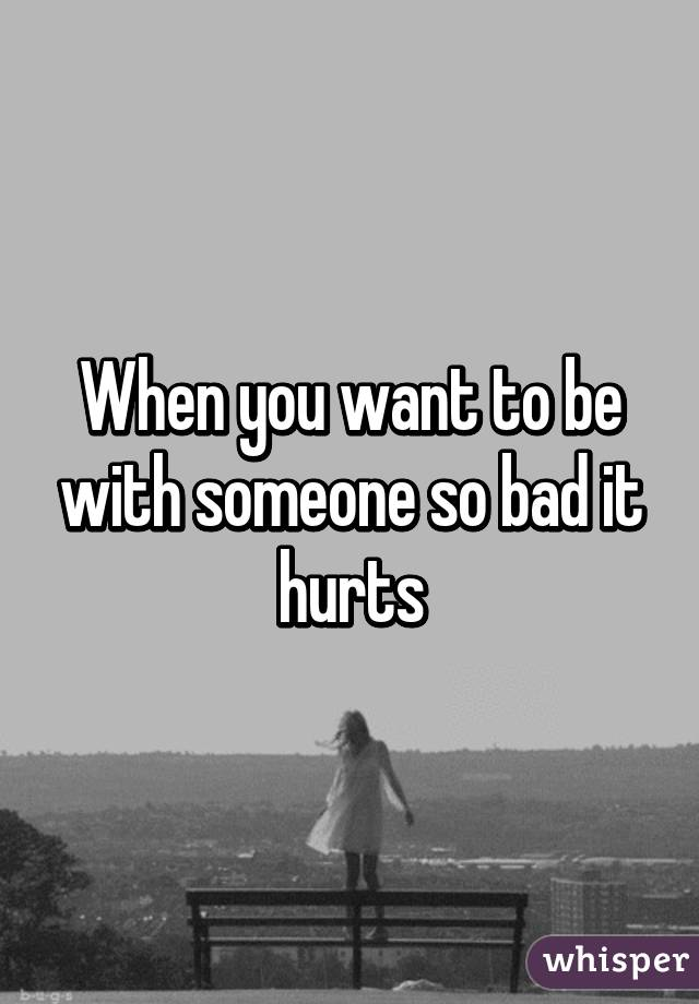 When you want to be with someone so bad it hurts