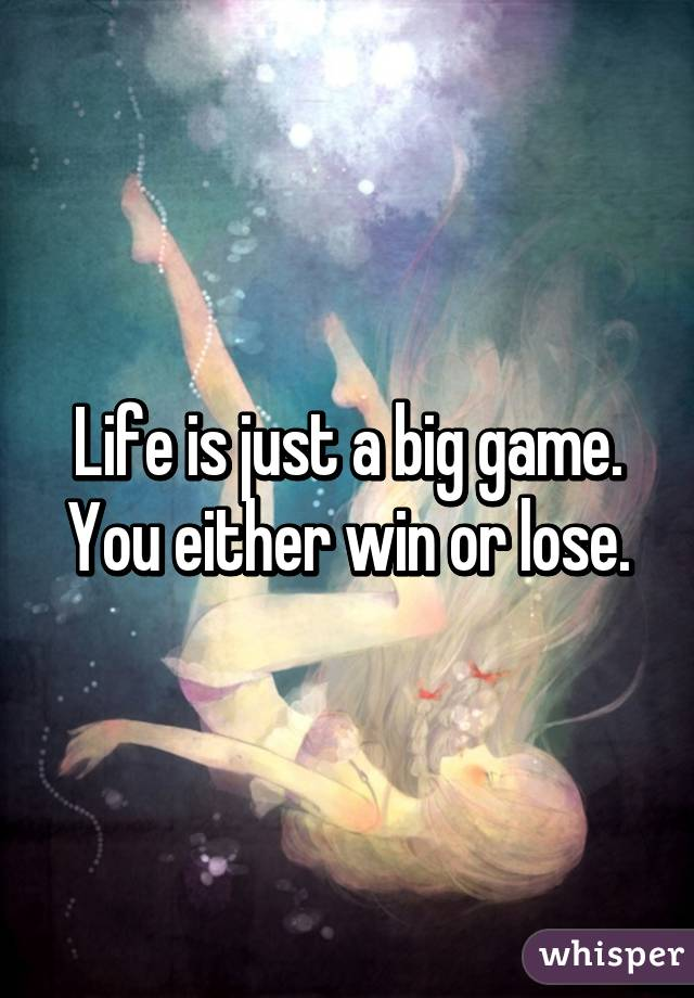 Life is just a big game. You either win or lose.