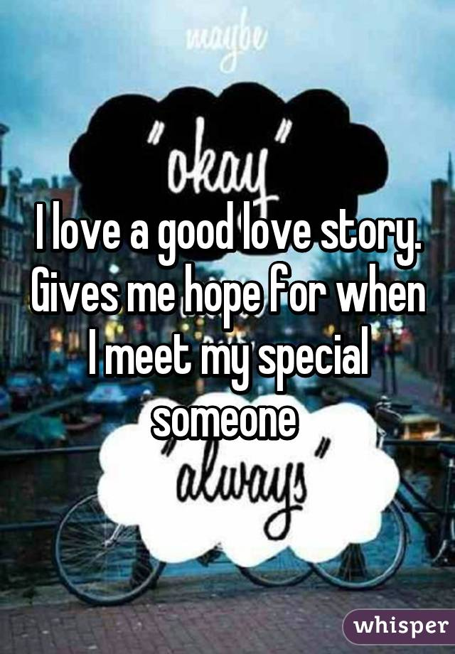 I love a good love story. Gives me hope for when I meet my special someone
