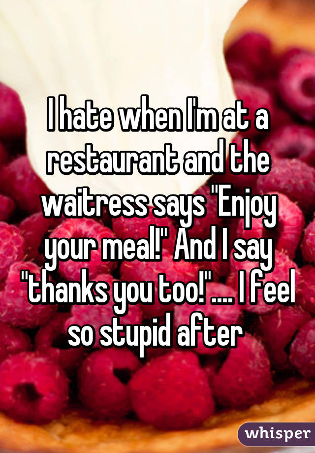"""I hate when I'm at a restaurant and the waitress says """"Enjoy your meal!"""" And I say """"thanks you too!"""".... I feel so stupid after"""