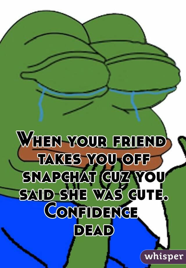 When your friend takes you off snapchat cuz you said she was cute. Confidence dead