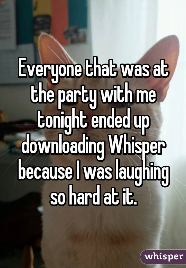 Everyone that was at the party with me tonight ended up downloading Whisper because I was laughing so hard at it.