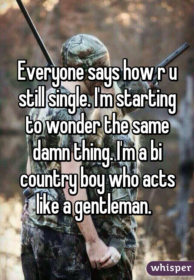 Everyone says how r u still single. I'm starting to wonder the same damn thing. I'm a bi country boy who acts like a gentleman.