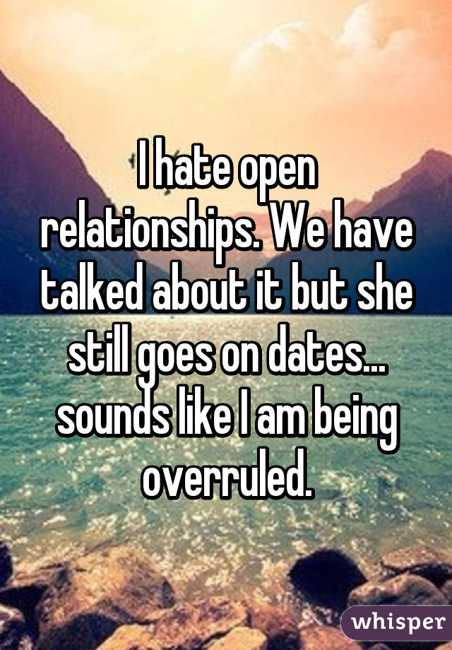 I hate open relationships. We have talked about it but she still goes on dates... sounds like I am being overruled.