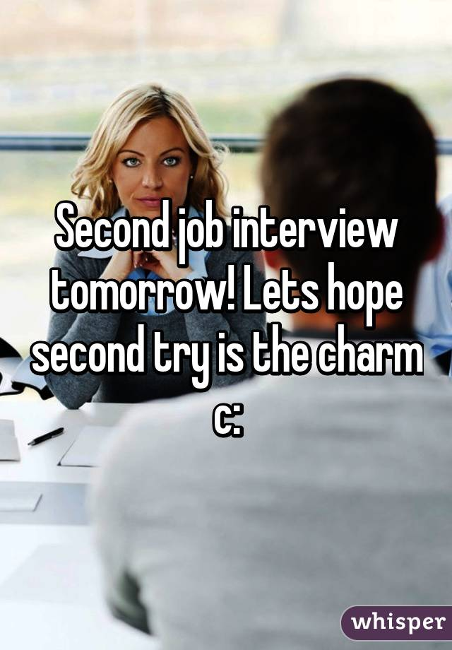 Second job interview tomorrow! Lets hope second try is the charm c: