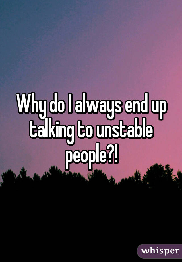 Why do I always end up talking to unstable people?!