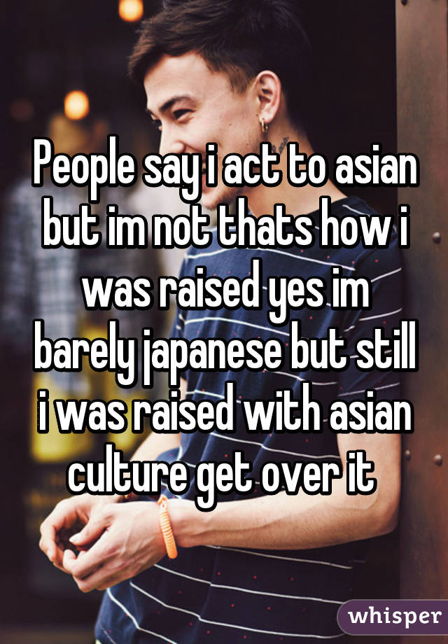 People say i act to asian but im not thats how i was raised yes im barely japanese but still i was raised with asian culture get over it
