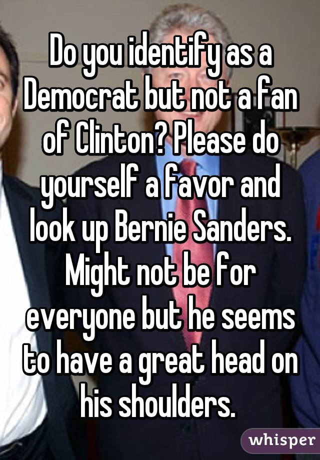Do you identify as a Democrat but not a fan of Clinton? Please do yourself a favor and look up Bernie Sanders. Might not be for everyone but he seems to have a great head on his shoulders.