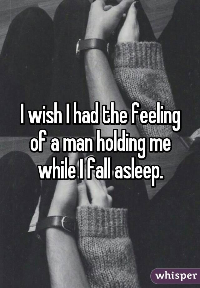 I wish I had the feeling of a man holding me while I fall asleep.