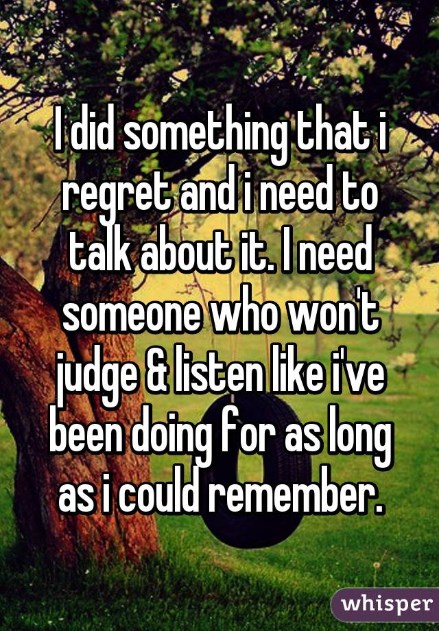 I did something that i regret and i need to talk about it. I need someone who won't judge & listen like i've been doing for as long as i could remember.