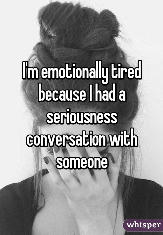 I'm emotionally tired because I had a seriousness conversation with someone