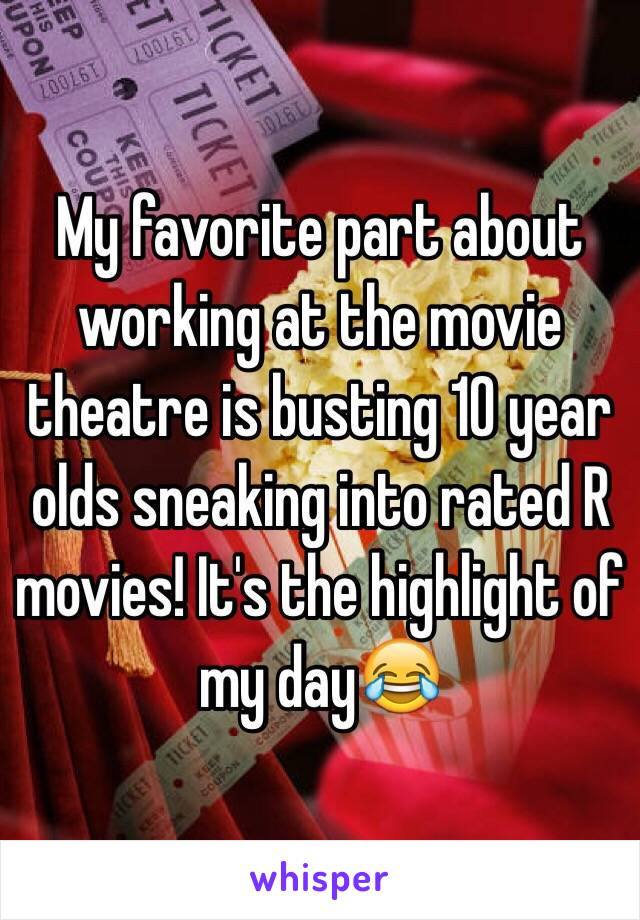 My favorite part about working at the movie theatre is busting 10 year olds sneaking into rated R movies! It's the highlight of my day😂