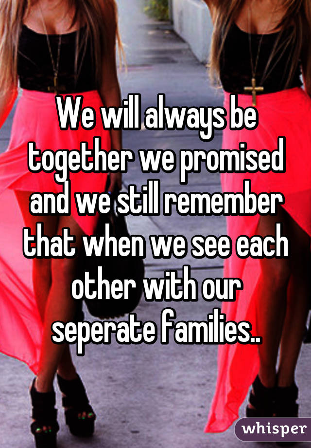 We will always be together we promised and we still remember that when we see each other with our seperate families..
