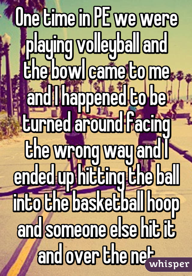 One time in PE we were playing volleyball and the bowl came to me and I happened to be turned around facing the wrong way and I ended up hitting the ball into the basketball hoop and someone else hit it and over the net