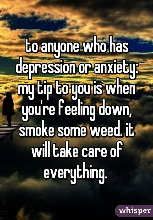 to anyone who has depression or anxiety: my tip to you is when you're feeling down, smoke some weed. it will take care of everything.