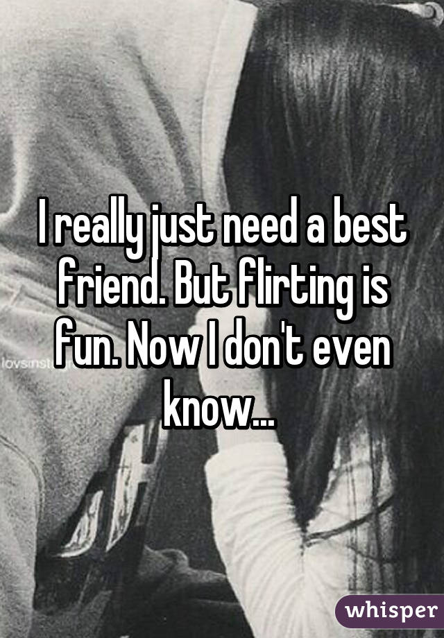 I really just need a best friend. But flirting is fun. Now I don't even know...