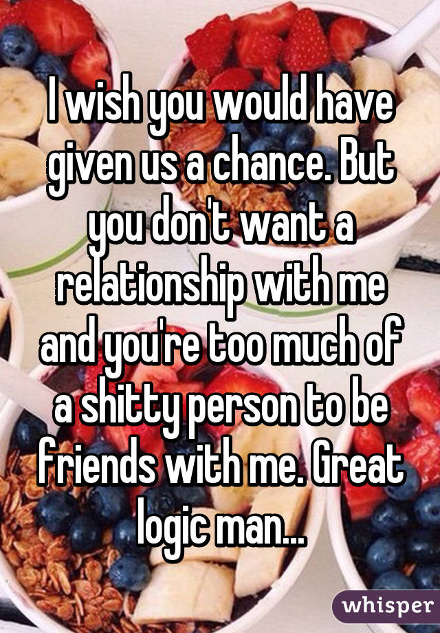 I wish you would have given us a chance. But you don't want a relationship with me and you're too much of a shitty person to be friends with me. Great logic man...