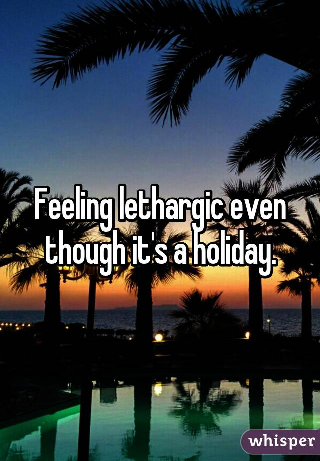 Feeling lethargic even though it's a holiday.