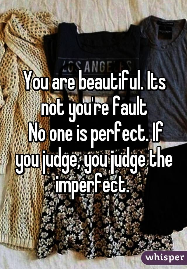 You are beautiful. Its not you're fault  No one is perfect. If you judge, you judge the imperfect.