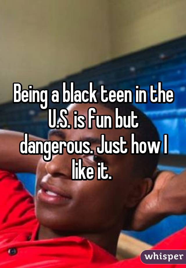 Being a black teen in the U.S. is fun but dangerous. Just how I like it.