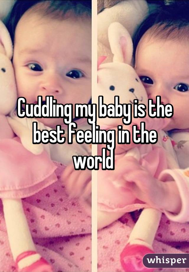 Cuddling my baby is the best feeling in the world