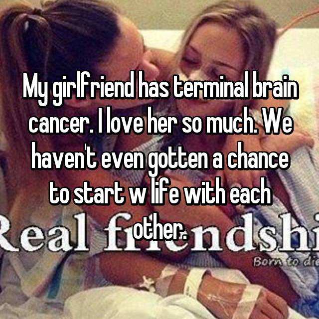 My girlfriend has terminal brain cancer. I love her so much. We haven't even gotten a chance to start w life with each other.