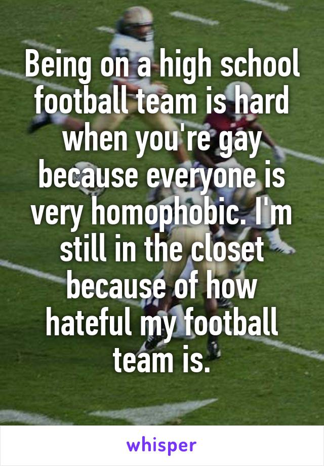 Being on a high school football team is hard when you're gay because everyone is very homophobic. I'm still in the closet because of how hateful my football team is.