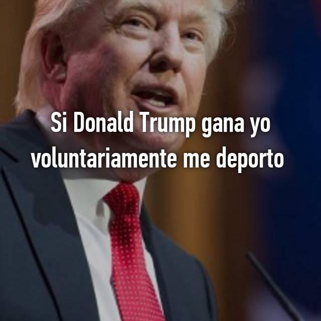 Si Donald Trump gana yo voluntariamente me deporto