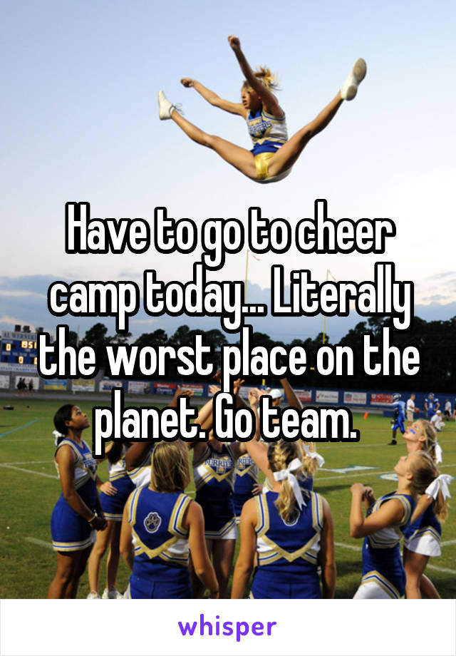Have to go to cheer camp today... Literally the worst place on the planet. Go team.