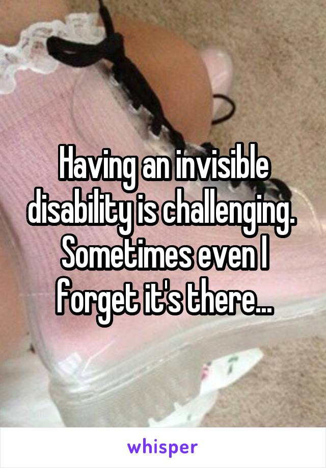 Having an invisible disability is challenging.  Sometimes even I forget it's there...