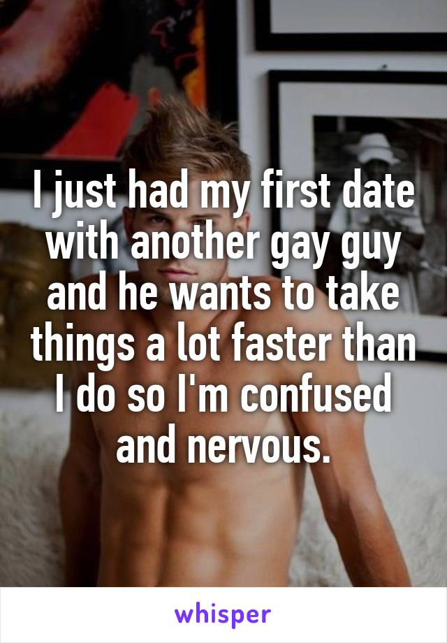 I just had my first date with another gay guy and he wants to take things a lot faster than I do so I'm confused and nervous.