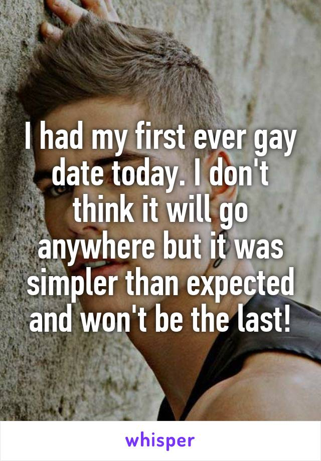 I had my first ever gay date today. I don't think it will go anywhere but it was simpler than expected and won't be the last!