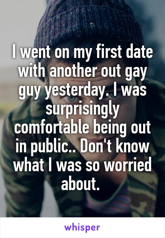 I went on my first date with another out gay guy yesterday. I was surprisingly comfortable being out in public.. Don't know what I was so worried about.