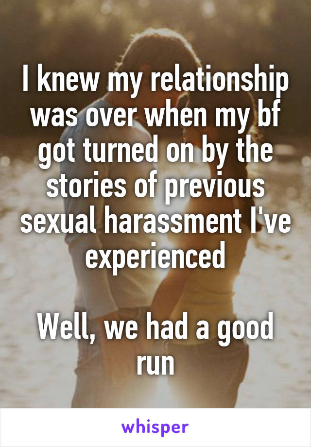 I knew my relationship was over when my bf got turned on by the stories of previous sexual harassment I've experienced  Well, we had a good run