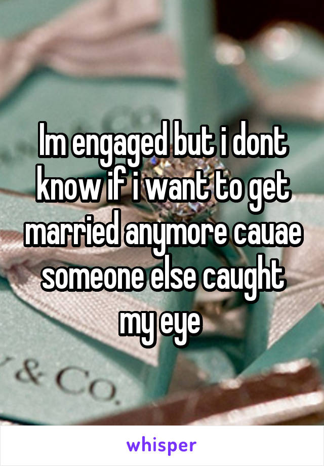 Im engaged but i dont know if i want to get married anymore cauae someone else caught my eye