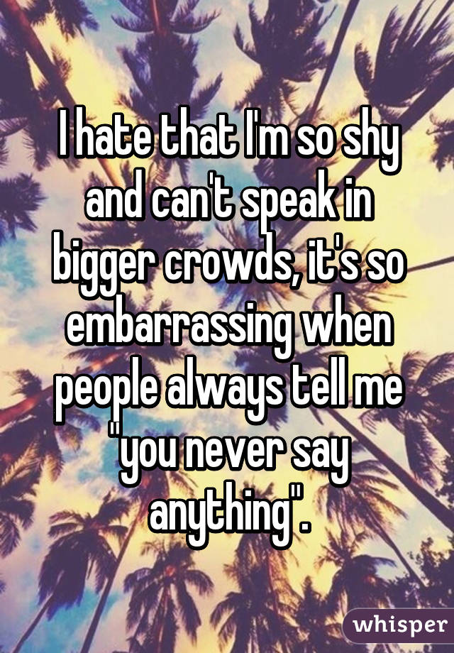 """I hate that I'm so shy and can't speak in bigger crowds, it's so embarrassing when people always tell me """"you never say anything""""."""