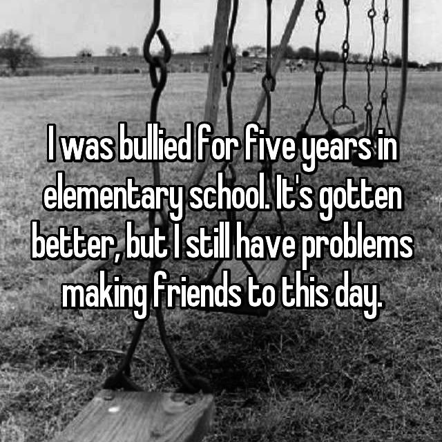 I was bullied for five years in elementary school. It's gotten better, but I still have problems making friends to this day.