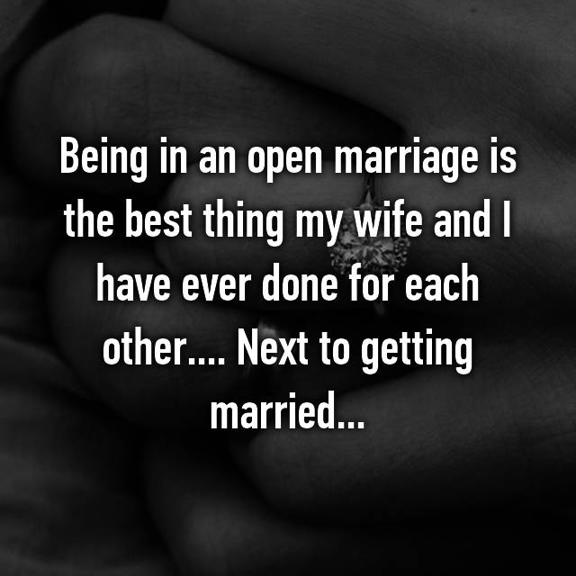 Being in an open marriage is the best thing my wife and I have ever done for each other.... Next to getting married...