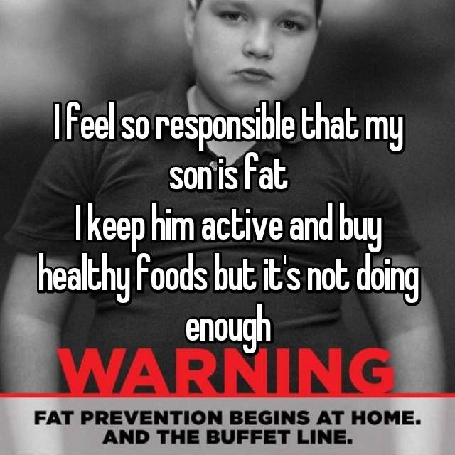 I feel so responsible that my son is fat I keep him active and buy healthy foods but it's not doing enough