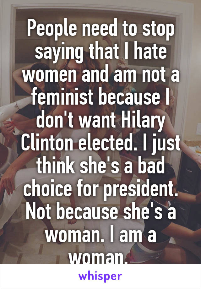 People need to stop saying that I hate women and am not a feminist because I don't want Hilary Clinton elected. I just think she's a bad choice for president. Not because she's a woman. I am a woman.