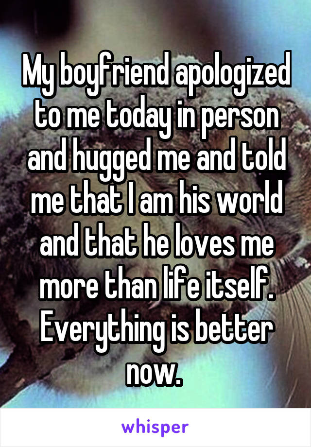 My boyfriend apologized to me today in person and hugged me and told me that I am his world and that he loves me more than life itself. Everything is better now.