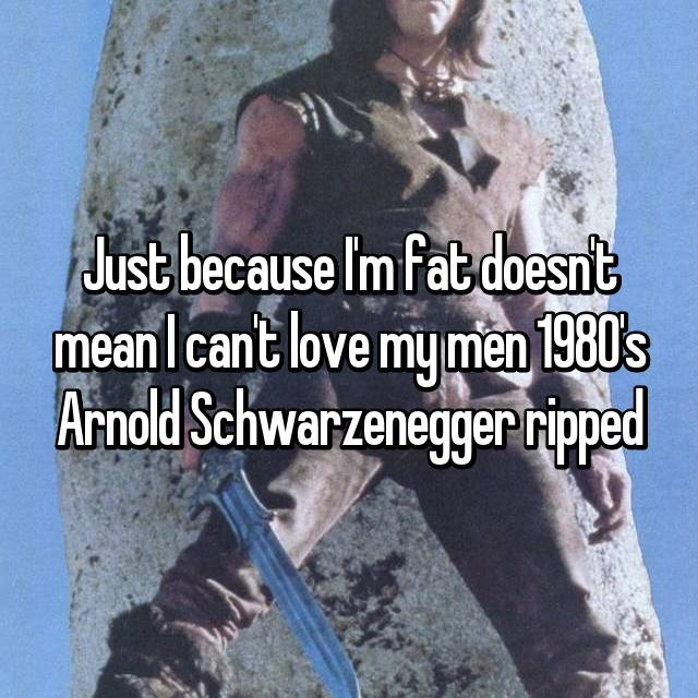 Just because I'm fat doesn't mean I can't love my men 1980's Arnold Schwarzenegger ripped