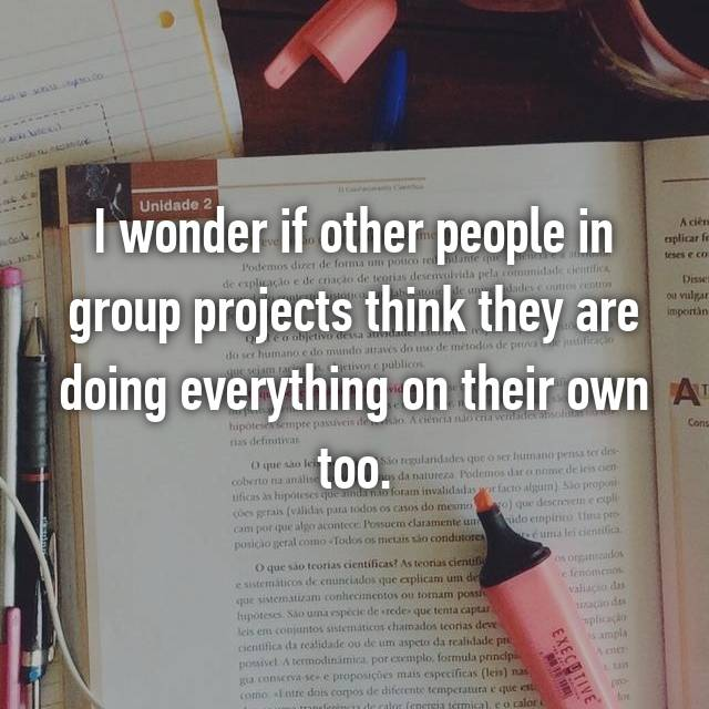 I wonder if other people in group projects think they are doing everything on their own too.
