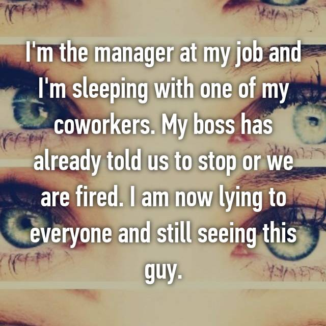 I'm the manager at my job and I'm sleeping with one of my coworkers. My boss has already told us to stop or we are fired. I am now lying to everyone and still seeing this guy.